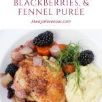 Braised Chciken Thighs, Blackberries, & Fennel Purée